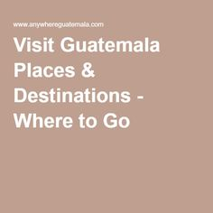 Visit Guatemala Places & Destinations - Where to Go