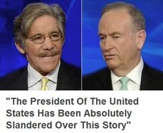 """Geraldo Rivera told Bill O'Reilly that President Obama deserves an apology for the way he's been treated in the press following the Benghazi attack. Rivera stated, """"The president of the United States has been absolutely slandered over this story. He's been called a murderer and a liar."""""""