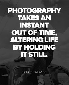 Photography Quotes : QUOTATION – Image : Quotes Of the day – Description Dorothea Lange Quote Photography takes a instant out of time, altering life by holding it still. Sharing is Caring – Don't forget to share this quote ! Great Quotes, Quotes To Live By, Inspirational Quotes, Awesome Quotes, Daily Quotes, Ellen Von Unwerth, The Words, Quotes About Photography, Memories Photography
