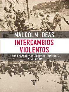 Intercambios violentos : y dos ensayos más sobre el conflicto en Colombia / Malcolm Deas