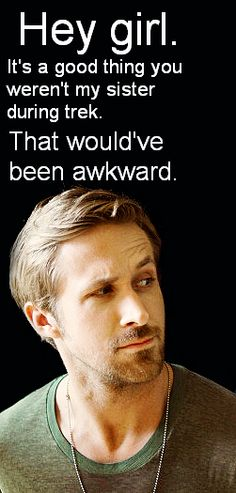 Hey girl. It's a good thing you weren't my sister during trek. That would've been awkward.