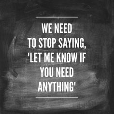 "We Need To Stop Saying, ""Let me know if you need anything"" 