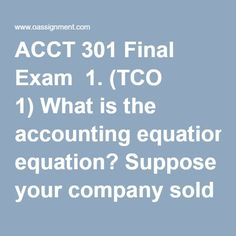 acct 301 final exam Acct 301 week 8 final exam1 (tco 1) what is the accounting equation suppose your company sold $12,000 in merchandise to a customer for cash how does this tra.