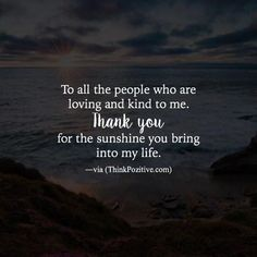 To all the people who are loving and kind to me. Thank you for the sunshine you.