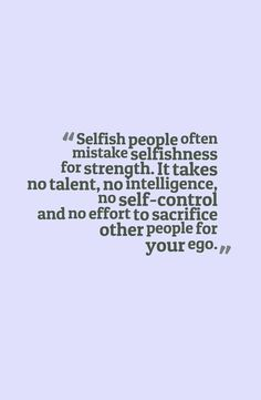 Selfish people often mistake selfishness for strength. It takes no talent, no intelligence, no self-control and no effort to sacrifice other people for your ego Now Quotes, Great Quotes, Quotes To Live By, Life Quotes, Inspirational Quotes, Selfish Quotes, Quotes About Selfishness, Quotes About Selfish People, Selfish People Quotes Families