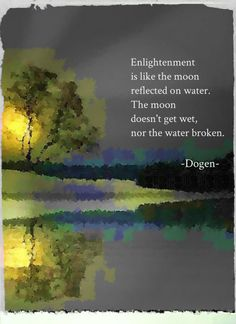 Enlightenment is like the moon reflected on water. The moon doesn't get wet, nor the water broken. - Dogen, Japanese Buddhist priest, poet, philosopher and founder of the Soto school of Zen in Japan Zen Quotes, Spiritual Quotes, Wisdom Quotes, Words Quotes, Life Quotes, Inspirational Quotes, Zen Sayings, Soul Quotes, Spiritual Awakening