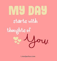 My day starts with thoughts of you. - Love Quotes - https://www.lovequotes.com/thoughts-of-you-3/