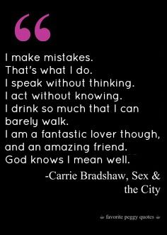 I do not drink that much, but yes, I make mistakes sometimes, and I am an amazing lover, good friend, and I mean well. :)