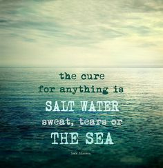 The cure for anything is SALT WATER  Sweat, tears or the sea Isak Denisen