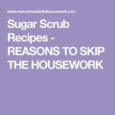Sugar Scrub Recipes - REASONS TO SKIP THE HOUSEWORK