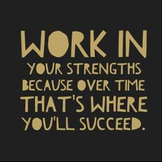 Working in your strengths is where you'll find success and happiness.