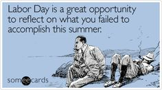 Labor Day is a great opportunity to reflect on what you failed to accomplish this summer.