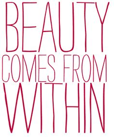 """""""beauty comes from within..."""""""