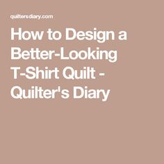How to Design a Better-Looking T-Shirt Quilt - Quilter's Diary