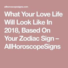 What Your Love Life Will Look Like In 2018, Based On Your Zodiac Sign – AllHoroscopeSigns