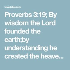 Proverbs 3:19; By wisdom the Lord founded the earth;by understanding he created the heavens.