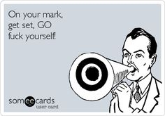 Free, Censored Ecard: On your mark, get set, GO fuck yourself!