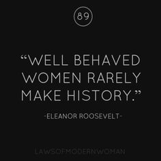 Love Quotes : Well behaved women rarely make history ~ Eleanor Roosevelt - Quotes Sayings Great Quotes, Quotes To Live By, Me Quotes, Motivational Quotes, Funny Quotes, Your Voice Quotes, Positive Quotes, Citations Eleanor Roosevelt, Eleanor Roosevelt Quotes