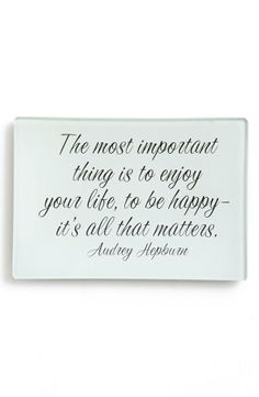 The most important thing is to enjoy your life, to be happy - it's all that matters.