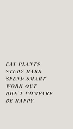 EAT PLANTS STUDY HARD SPEND SMART WORK OUT DON'T COMPARE BE HAPPY