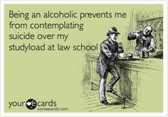 Funny College Ecard: Being an alcoholic prevents me from contemplating suicide over my studyload at law school.
