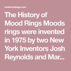 The History of Mood Rings Moods rings were invented in 1975 by two New York Inventors Josh Reynolds and Maris Ambats. However, Marvin Wernick, claimed he developed the rings a decade earlier. The book 'Why Didn't I Think of That' is said to contain a chapter explaining Wernick's work with mood rings, which he did no Mood Ring Colors, Normal Body Temperature, Mood Rings, Mood Jewelry, Inventors, How To Protect Yourself, Science Fair, Are You Happy, York