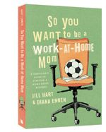 So You Want to Be a Work-at-Home Mom     A Christian's Guide to Starting a Home-Based Business     By: Jill Hart, Diana Ennen