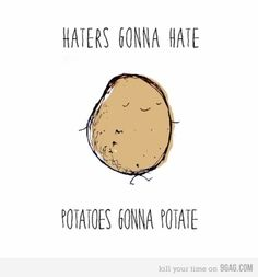 Haters gonna hate, potatoes gonna potate- this quote makes me lol everytime i see it