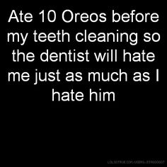Ate 10 Oreos before my teeth cleaning so the dentist will hate me just as much as I hate him