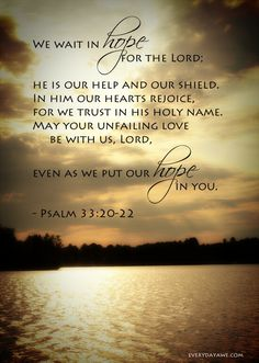 Psalm 33:20-22 NIV We wait in hope for the Lord ; he is our help and our shield. In him our hearts rejoice, for we trust in his holy name. May your unfailing love be with us, Lord , even as we put our hope in you.