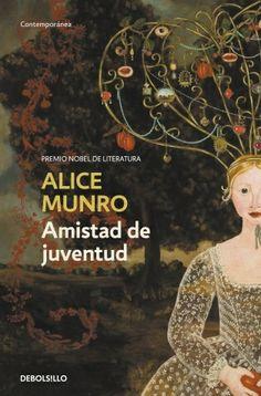 Amistad de juventud, de Alice Munro. Ed. Debolsillo .Premio Nobel de Literatura. Diez relatos sobre las vidas de mujeres y hombres, donde habitan en sus recuerdos, sus sueños, sus deseos,  las elecciones incomprensibles que les llevaron a convertirse en lo que son.