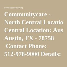 Communitycare - North Central Location: Austin, TX - 78758  Contact Phone: 512-978-9000 Details: CommUnityCare operates 22 health center locations in Travis County. We offer comprehensive primary care services for the entire family including: family medicine, internal medicine, pediatrics, women's health services, behavioral health services, and dental care.   Remarks: Community Health, Health Care for the Homeless