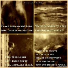 Place your hands into soil to feel grounded. Wade in water to feel emotionally healed. FIll your lungs with fresh air to feel mantally clear. Raise your face tot he heat of the sun and connect with that fire to feel your own immense power. Victoria Erickson