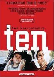 TEN....IRAN...2003 Award-winning Iranian filmmaker Abbas Kiarostami uses the casual setting of one woman's automobile as the setting for a subtle but potent look at gender issues in the Middle East.