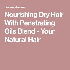 Nourishing Dry Hair With Penetrating Oils Blend - Your Natural Hair