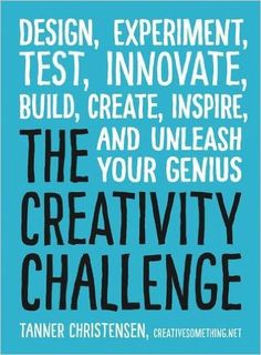 The Creativity Challenge: Design, Experiment, Test, Innovate, Build, Create, Inspire, and Unleash Your Genius: Tanner Christensen: 9781440588334: Amazon.com: Books