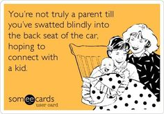 You're not truly a parent till you've swatted blindly into the back seat of the car, hoping to connect with a kid.