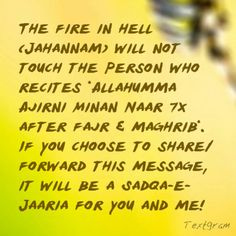 DesertRose///The fire in hell (Jahannam) will not touch the person who recites *Allahumma Ajirni Minan Naar7x after fajr & maghrib*. If you choose to share/forward this message, it will be a Sadqa-e-Jaaria for you and me! Inshallah.