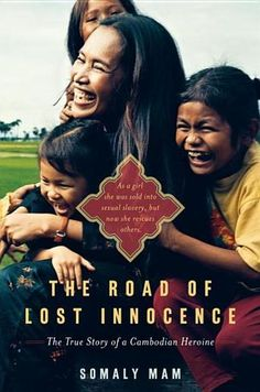 The Road of Lost Innocence: The True Story of a Cambodian Heroine by Somaly Mam - Trapped in this dangerous and desperate world, Somaly suffered the brutality and horrors of human trafficking-rape, torture, deprivation-until she managed to escape with the help of a French aid worker. Emboldened by her newfound freedom, education, and security, Somaly blossomed but remained haunted by the girls in the brothels she left behind. #hero (Bilbary Town Library: Good for Readers, Good for Libraries)