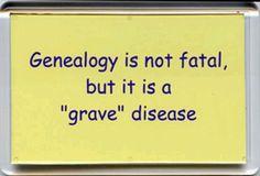 "Genealogy is not fatal, but it is a ""grave"" disease."