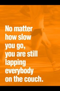 No matter how slow you go, you are still lapping everybody on the couch.   www.kishphyiscaltherapy.org