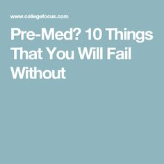 Pre-Med? 10 Things That You Will Fail Without