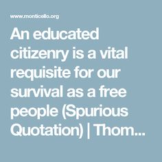 An educated citizenry is a vital requisite for our survival as a free people (Spurious Quotation) | Thomas Jefferson's Monticello