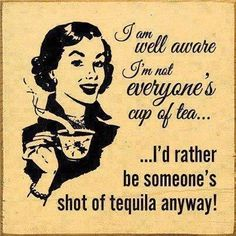 I am well aware I'm not everyone's cup of tea, I'd rather be someone's shot of tequila anyway! thedailyquotes.com