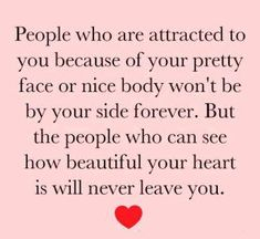 People who are attracted to you because of your pretty face or nice body won't be by your side forever.  But the people who can see how beautiful your heart is will never leave you.