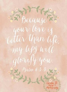 I LOVE this verse!!! :D Psalm 63:3 New International Version (NIV) 3 Because your love is better than life, my lips will glorify you.