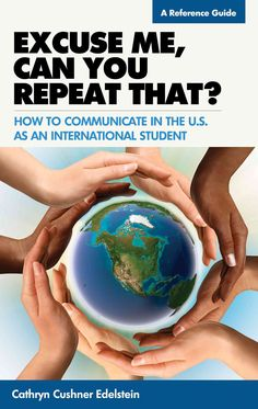 Excuse Me, Can You Repeat That?: How to Communicate in the U.S. as an International Student: A Reference Guide
