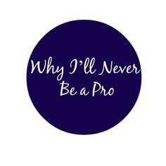 Why I'll Never Be A Pro Blogger