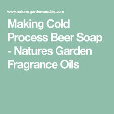 Making Cold Process Beer Soap - Natures Garden Fragrance Oils