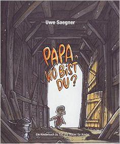 Papa, wo bist Du?: Ein Kinderbuch zu Tod und Trauer für Kinder: Amazon.de: Uwe Saegner: Bücher